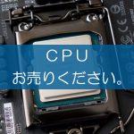 CPUの買取なら出張買取の良品企画。高く売るためのポイントは?