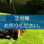 芝刈機の買取なら出張買取の良品企画。高く売るためのポイントは?