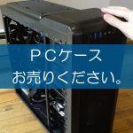 PCケースの買取なら出張買取の良品企画。高く売るためのポイントは?
