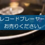 レコードプレーヤーの買取なら出張買取の良品企画。高く売るためのポイントは?