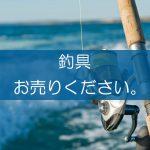 釣具の買取なら出張買取の良品企画。高く売るためのポイントは?