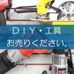 DIY・工具の買取なら出張買取の良品企画。高く売るためのポイントは?